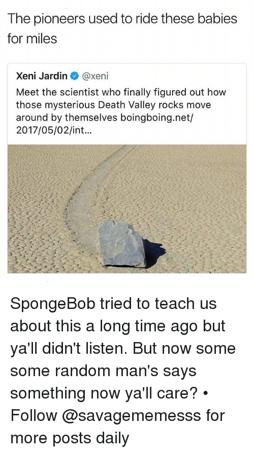 Memes, SpongeBob, and Death: The pioneers used to ride these babies  for miles  Xeni Jardin @xeni  Meet the scientist who finally figured out how  those mysterious Death Valley rocks move  around by themselves boingboing.net/  2017/05/02/int... SpongeBob tried to teach us about this a long time ago but ya'll didn't listen. But now some some random man's says something now ya'll care? • ➫➫ Follow @savagememesss for more posts daily