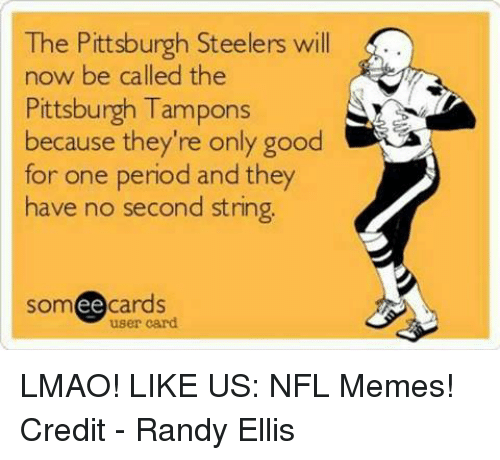 Steelers: The Pittsburgh Steelers will  now be called the  Pittsburgh Tampons  because they're only good  for one period and they  have no second string.  ee  cards  user card LMAO!