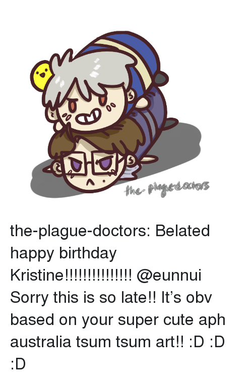 Kristine: the-plague-doctors:  Belated happy birthday Kristine!!!!!!!!!!!!!!! @eunnui Sorry this is so late!! It's obv based on your super cute aph australia tsum tsum art!! :D :D :D