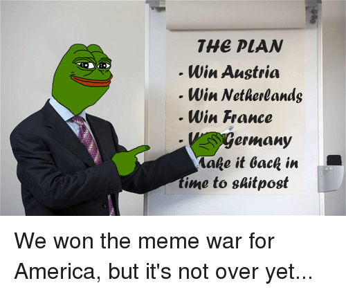 The Meme War: THE PLAN  Win Austria  Win Netherlands  Win France  ermany  Make it back in  ime to shit post We won the meme war for America, but it's not over yet...