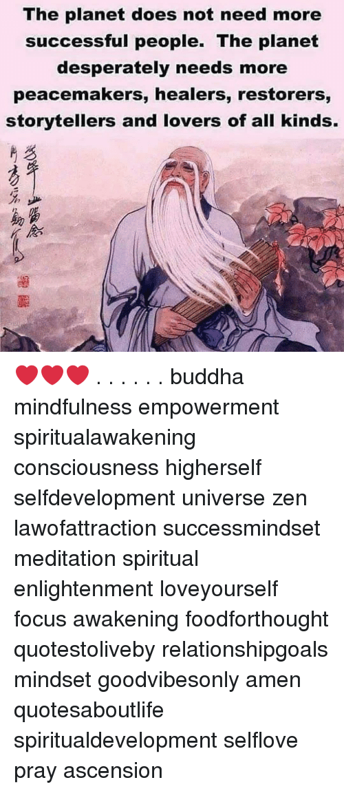 Meditation: The planet does not need more  successful people. The planet  desperately needs more  peacemakers, healers, restorers,  storytellers and lovers of all kinds.  %少  助富  《念 ❤️❤️❤️ . . . . . . buddha mindfulness empowerment spiritualawakening consciousness higherself selfdevelopment universe zen lawofattraction successmindset meditation spiritual enlightenment loveyourself focus awakening foodforthought quotestoliveby relationshipgoals mindset goodvibesonly amen quotesaboutlife spiritualdevelopment selflove pray ascension