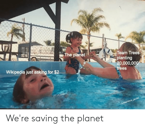 jacobs: The planet  Team Trees  planting  20,000,000  trees  Wikipedia just asking for $2  Ju/lawrence_jacobs We're saving the planet