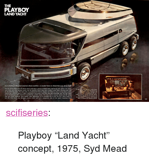 """chuck berry: THE  PLAYBOY  LAND YACHT  you're looking at the great american dream machine-a wonder home on wheels that even drives itself  THE OLD CHUCK BERRY SONG No Money Down told about a fantasy Cadillac with a bed in the back, phone. TV, shortAt rightis the brain box of our motor home  wave radio and other optional extras; but the machine Chuck sang about couldn't touch what's pictured here and  on the following pages. The land yacht we commissioned Detroit designer Syd Mead to create is a six-wheel wonder  vehicle that combines many of today's mechanical innovations with some space-age technology that you can expect  to be incorporated into tomorrow's assembly-line mobile homes. Not only does it contain almost all the amen.  ities you would ordinarily leave behind when embarking on an extended trip, or just out for a day's cruise, it  can also drive itsell-via électronic sensors-while you and a companion relax in the yacht's luxurious from  It includes rodar-activated sensors for  remote-control cruising, trip lapes with  recorded tips on throughway exits, etc.,  a phone hookup with the rest of the vehicle,  dials for adjusting the tire pressure and  two zoom-lensed TV cameras, with infrared  flters, to monitor the road fore and aft.  XR <p><a href=""""http://scifiseries.tumblr.com/post/154079503069/playboy-land-yacht-concept-1975-syd-mead"""" class=""""tumblr_blog"""">scifiseries</a>:</p>  <blockquote><p>Playboy """"Land Yacht"""" concept, 1975, Syd Mead</p></blockquote>"""