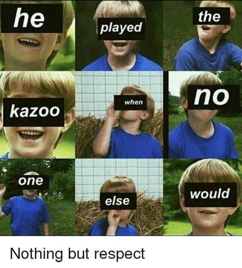 Memes, Respect, and 🤖: the  played  when  kazoo  one  else  would Nothing but respect