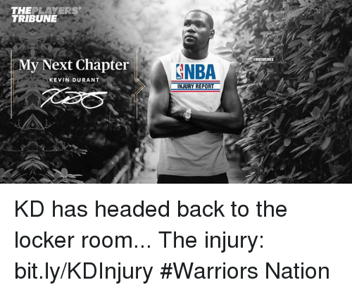 Kevin Durant, Nba, and Next: THE  PLAYERS  TRIBUNE  My Next Chapter  KEVIN DURANT  GNBA  INJURY REPORT  ONBAMEMES KD has headed back to the locker room... The injury: bit.ly/KDInjury  #Warriors Nation
