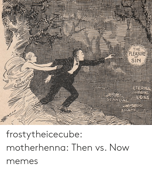 Scandal: THE  PLEASURE  SIN  SCANDAL frostytheicecube:  motherhenna:   Then vs. Now memes