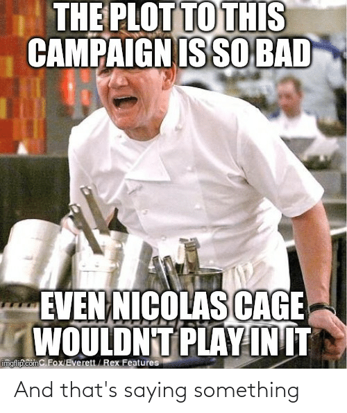 Init: THE PLOT TO THIS  CAMPAIGN IS SO BAD  EVEN NICOLAS CAGE  WOULDNT PLAY INIT  imgflip.comC.Fox/Everett/ Rex Features And that's saying something