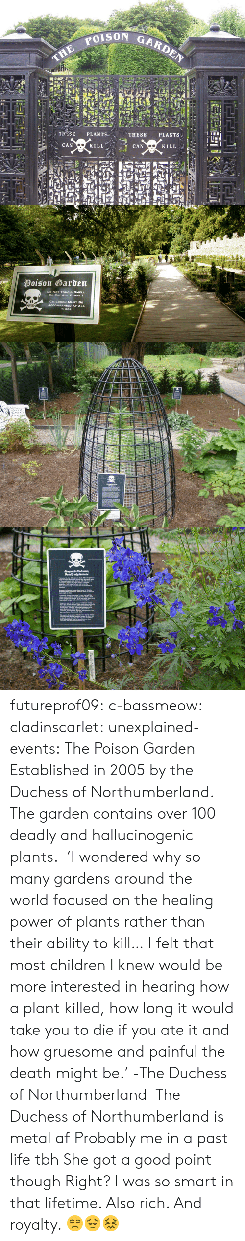 Metal Af: THE POIs  TROSE PLANTS  CAN  THESE PLANTS,  KILL  CAN  KILL   Poison Garden  DO NoT TOUCH, SMELL  OR EAT ANY PLANT  CHILDREN MUST BE  TIMES futureprof09:  c-bassmeow:  cladinscarlet:  unexplained-events:  The Poison Garden Established in 2005 by the Duchess of Northumberland. The garden contains over 100 deadly and hallucinogenic plants.   'I wondered why so many gardens around the world focused on the healing power of plants rather than their ability to kill… I felt that most children I knew would be more interested in hearing how a plant killed, how long it would take you to die if you ate it and how gruesome and painful the death might be.'   -The Duchess of Northumberland  The Duchess of Northumberland is metal af   Probably me in a past life tbh  She got a good point though  Right? I was so smart in that lifetime. Also rich. And royalty. 😒😔😖