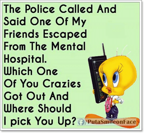 Friends, Memes, and Police: The Police Called And  Said One Of My  Friends Escaped  From The Mental  Hospital.  Which One  Of You Crazies  Got Out And  Where Should  I pick You Up?  Putasmileon Face