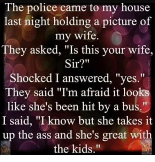 """Pictures Of My Wife: The police came to my house  last night holding a picture of  my wife.  They asked, """"Is this your wife,  Sir?""""  Shocked I answered, """"yes.""""  They said """"I'm afraid it looks  like she's been hit by a bus.""""  I said, """"I know but she takes it  up the ass and she's great with  the kids."""""""