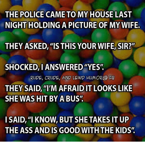 """Pictures Of My Wife: THE POLICE CAME TO MY HOUSE LAST  NIGHTHOLDING A PICTURE OF MY WIFE.  THEY ASKED, """"IS THIS YOUR WIFE, SIR?""""  SHOCKED, IANSWERED""""YES""""  RUDE, CRUDE, AND LEWD HUMOR@ PB  THEY SAID, """"I'M AFRAID IT LOOKS LIKE  SHE WAS HIT BY A BUS""""  I SAID, """"I KNOW, BUT SHE TAKES IT UP  THE ASS AND IS GOOD THE KID"""
