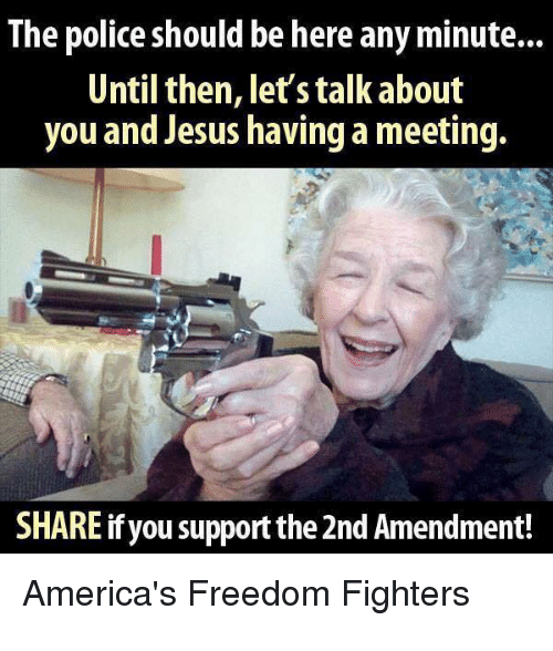freedom fighters: The police should be here any minute...  Until then, let's talk about  you and Jesus having a meeting.  SHARE ifyou support the 2nd Amendment!  America's Freedom Fighters