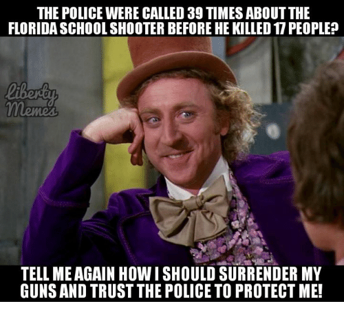 Tell Me Again: THE POLICE WERE CALLED 39 TIMES ABOUT THE  FLORIDA SCHOOL SHOOTER BEFORE HE KILLED 17 PEOPLE?  TELL ME AGAIN HOWISHOULD SURRENDER MY  GUNSAND TRUST THE POLICE TO PROTECT ME!