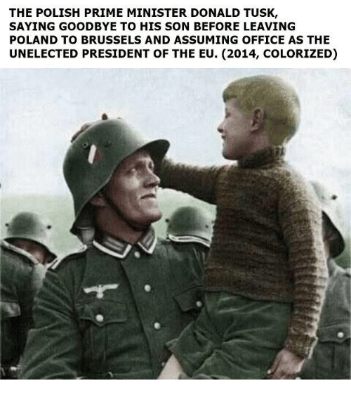 Memes, Tusk, and Poland: THE POLISH PRIME MINISTER DONALD TUSK  SAYING GOODBYE TO HIS SON BEFORE LEAVING  POLAND TO BRUSSELS AND ASSUMING OFFICE AS THE  UNELECTED PRESIDENT OF THE EU. (2014, COLORIZED)