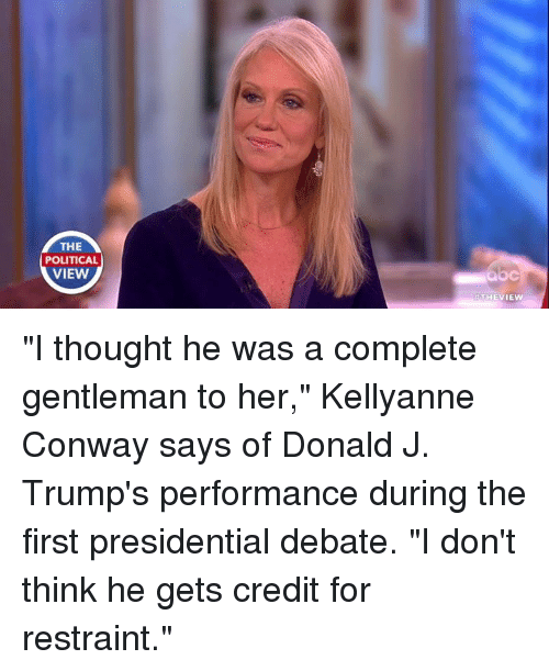 """Trump: THE  POLITICAL  VIEW  H THE VIEW """"I thought he was a complete gentleman to her,"""" Kellyanne Conway says of Donald J. Trump's performance during the first presidential debate. """"I don't think he gets credit for restraint."""""""