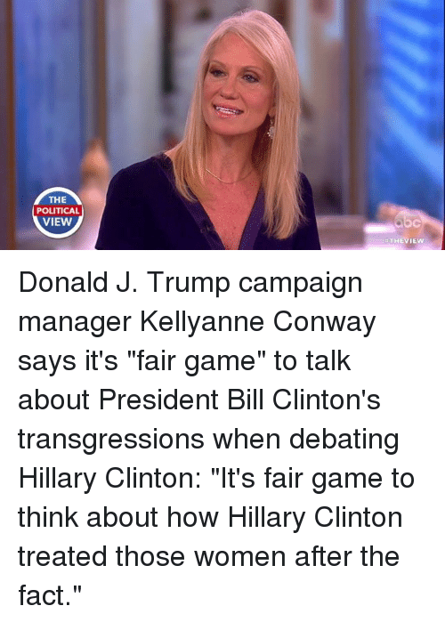 """Trump: THE  POLITICAL  VIEW  THEVIEW Donald J. Trump campaign manager Kellyanne Conway says it's """"fair game"""" to talk about President Bill Clinton's transgressions when debating Hillary Clinton: """"It's fair game to think about how Hillary Clinton treated those women after the fact."""""""