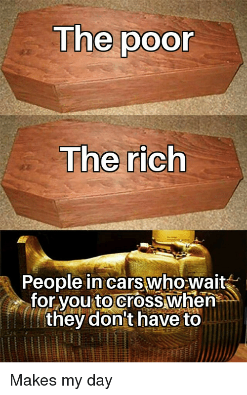 wait for you: The poor  The rich  People in cars who wait  for you to crosswhen  they don't have to Makes my day