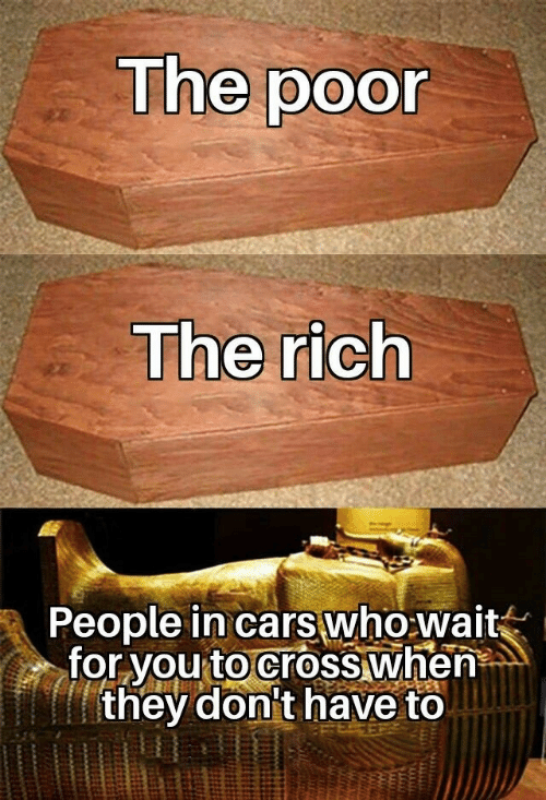 wait for you: The poor  The rich  People in cars who wait  for you to cross when  they don't have to