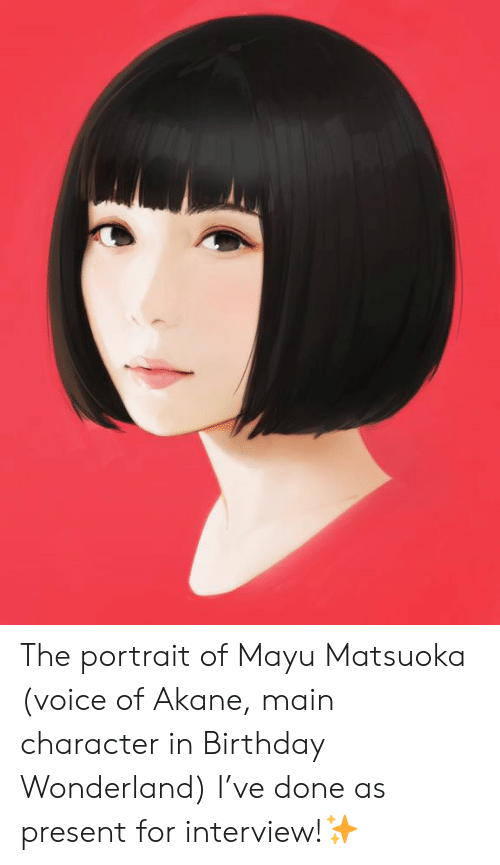 wonderland: The portrait of Mayu Matsuoka (voice of Akane, main character in Birthday Wonderland) I've done as present for interview!✨