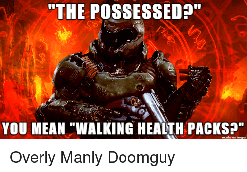 "Overly Manly: ""THE POSSESSED?""  YOU MEAN ""WALKING HEALTH PACKS?""  made on imgur"