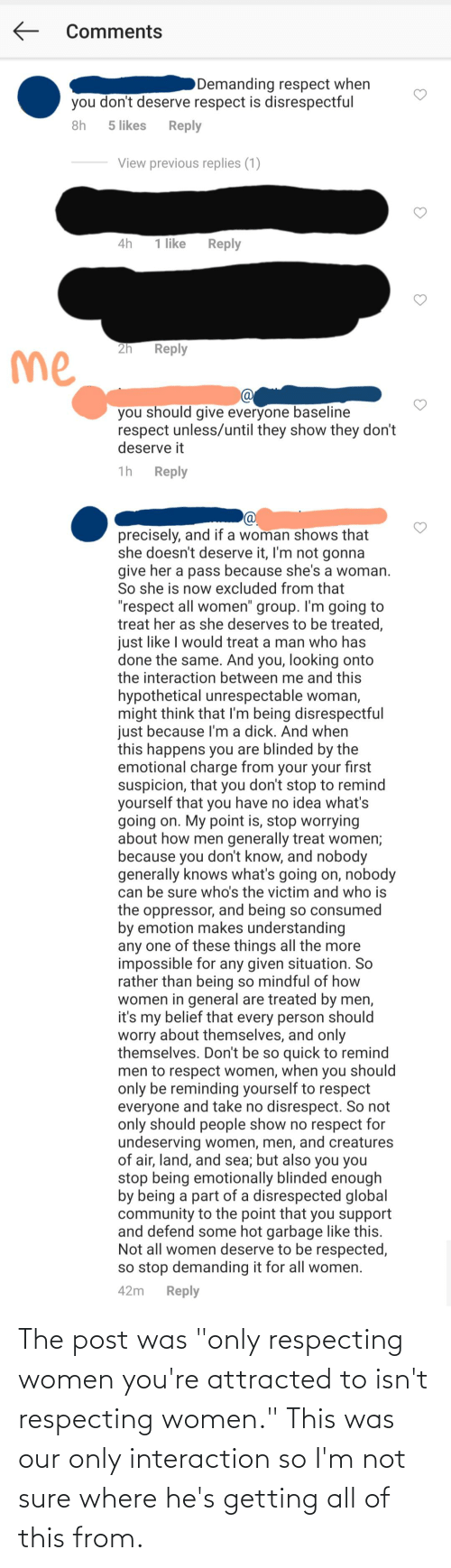"""attracted: The post was """"only respecting women you're attracted to isn't respecting women."""" This was our only interaction so I'm not sure where he's getting all of this from."""