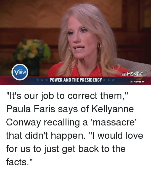 "Massacreing: THE  POWER AND THE PRESIDENCY  MSNBC  ""It's our job to correct them,"" Paula Faris says of Kellyanne Conway recalling a 'massacre' that didn't happen. ""I would love for us to just get back to the facts."""