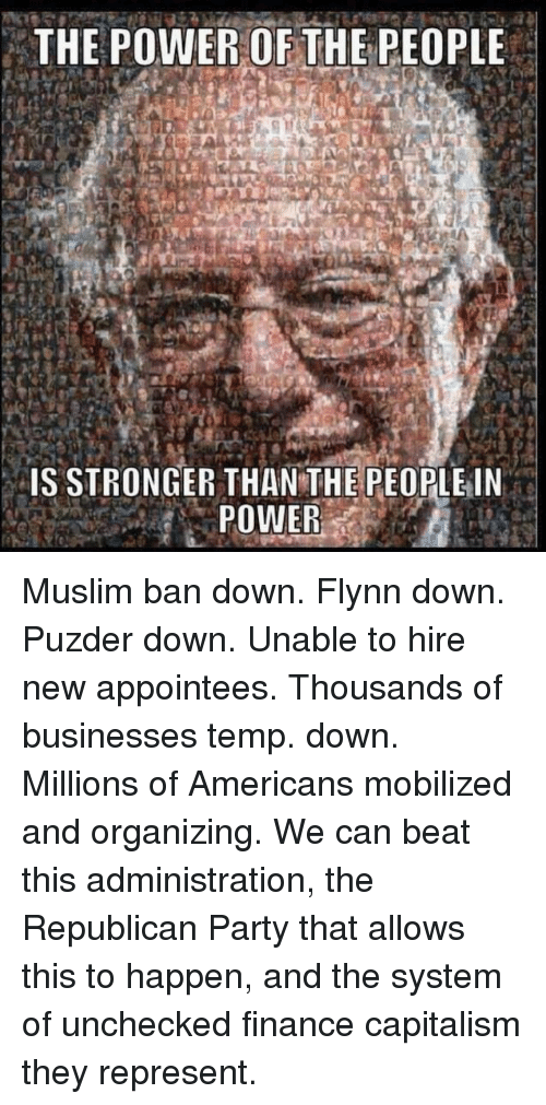 Capitalization: THE POWER OF THE PEOPLE  IS STRONGER THAN THE PEOPLE IN  POWER Muslim ban down. Flynn down. Puzder down. Unable to hire new appointees. Thousands of businesses temp. down.  Millions of Americans mobilized and organizing.  We can beat this administration, the Republican Party that allows this to happen, and the system of unchecked finance capitalism they represent.