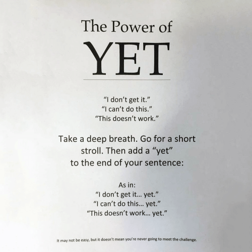 """the challenge: The Power of  YET  """"I don't get it.""""  """"I can't do this.""""  """"This doesn't work.""""  Take a deep breath. Go for a short  stroll. Then add a """"yet""""  to the end of your sentence:  As in:  """"I don't get it... yet.""""  """"I can't do this... yet.""""  """"This doesn't work... yet.""""  It may not be easy, but it doesn't mean you're never going to meet the challenge."""