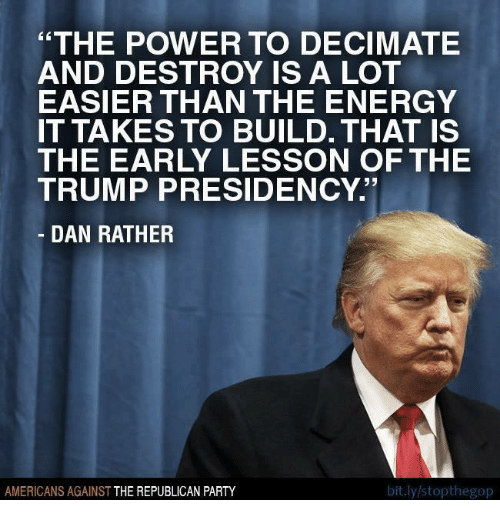 "Energy, Memes, and Party: ""THE POWER TO DECIMATE  AND DESTROY IS A LOT  EASIER THAN THE ENERGY  IT TAKES TO BUILD. THAT IS  THE EARLY LESSON OF THE  TRUMP PRESIDENCY.  DAN RATHER  bit.ly/stopthegop  AMERICANS AGAINST  THE REPUBLICAN PARTY"