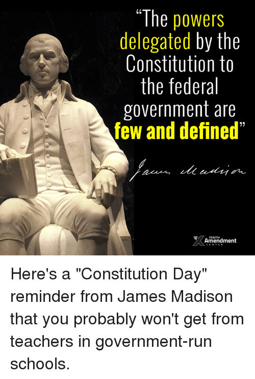 """constitution day: """"The powers  delegated by the  Constitution to  the federal  government are  few and defined""""  52  TENTH  Amendment Here's a """"Constitution Day"""" reminder from James Madison that you probably won't get from teachers in government-run schools."""