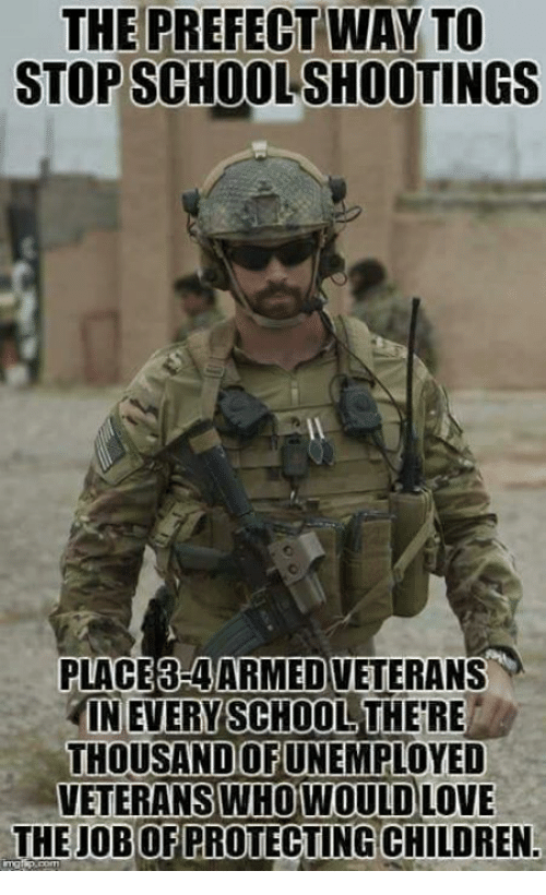 Children, Love, and Memes: THE PREFECT WAY TO  STOP SCHOOL SHOOTINGS  PLACE3-4ARMED VETERANS  IN EVERY SCHOOL THE RE  THOUSANDUNEMPLOYED  OF  VETERANS  WHO WOULD LOVE  THE JOB OF PROTECTING CHILDREN.