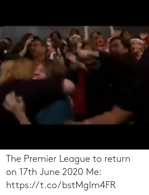 premier: The Premier League to return on 17th June 2020  Me:  https://t.co/bstMgIm4FR