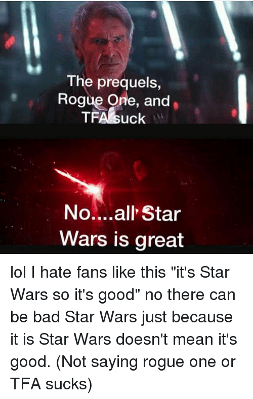 """All Star, Memes, and Star Wars: The prequels  Rogue One, and  TFA suck  all Star  Wars is great lol I hate fans like this """"it's Star Wars so it's good"""" no there can be bad Star Wars just because it is Star Wars doesn't mean it's good. (Not saying rogue one or TFA sucks)"""