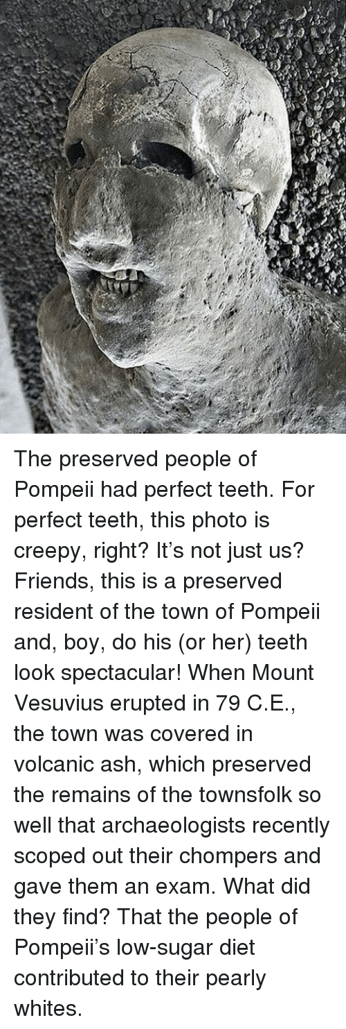 Scoping: The preserved people of Pompeii had perfect teeth. For perfect teeth, this photo is creepy, right? It's not just us? Friends, this is a preserved resident of the town of Pompeii and, boy, do his (or her) teeth look spectacular! When Mount Vesuvius erupted in 79 C.E., the town was covered in volcanic ash, which preserved the remains of the townsfolk so well that archaeologists recently scoped out their chompers and gave them an exam. What did they find? That the people of Pompeii's low-sugar diet contributed to their pearly whites.
