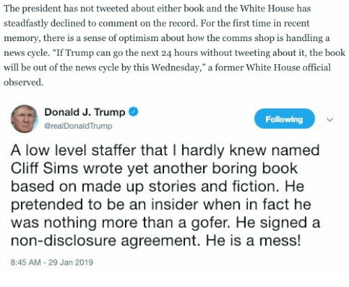"disclosure: The president has not tweeted about either book and the White House has  steadfastly declined to comment on the record. For the first time in recent  memory, there is a sense of optimism about how the comms shop is handling a  news cycle. ""If Trump can go the next 24 hours without tweeting about it, the book  will be out of the news cycle by this Wednesday,"" a former White House official  observed   Donald J. Trump o  Following  @realDonaldTrump  A low level staffer that I hardly knew named  Cliff Sims wrote yet another boring book  based on made up stories and fiction. He  pretended to be an insider when in fact he  was nothing more than a gofer. He signed a  non-disclosure agreement. He is a mess!  8:45 AM-29 Jan 2019"