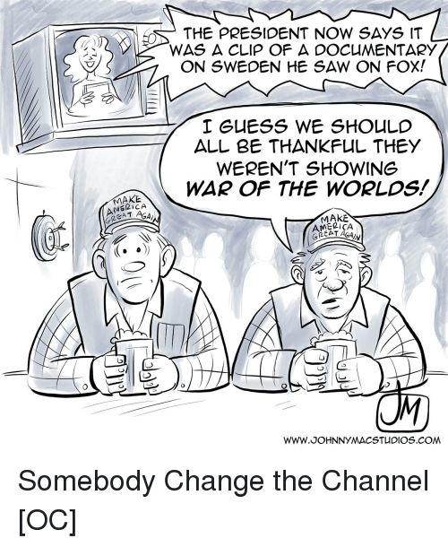 America, Saw, and Guess: THE PRESIDENT NOW SAYS IT  WAS A CLIP OF A DOCUMENTARY  ON SWEDEN HE SAW ON FOX!  I GUESS WE SHOULC  ALL BE THANKFUL THEY  WEREN'T SHOWING  WAR OF THE WORLDS!  AMERICA  GREA T  AGAI  MAKE  AMELICA  0 Somebody Change the Channel [OC]