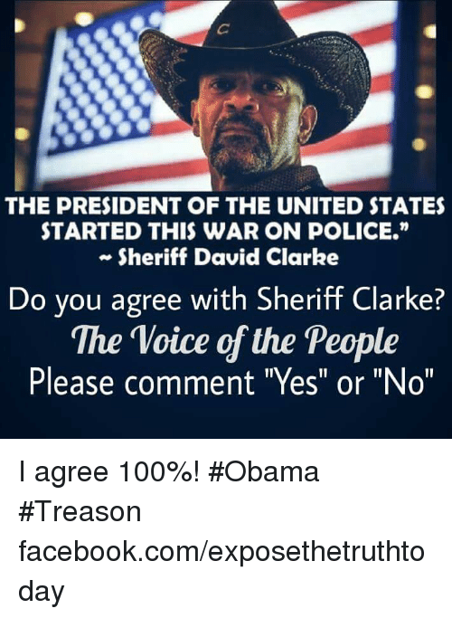 """David Clarke: THE PRESIDENT OF THE UNITED STATES  STARTED THIS WAR ON POLICE.""""  Sheriff David Clarke  Do you agree with Sheriff Clarke?  The Voice of the People  Please comment """"Yes"""" or """"Non I agree 100%! #Obama #Treason facebook.com/exposethetruthtoday"""