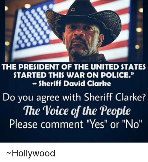 """David Clarke: THE PRESIDENT OF THE UNITED STATES  STARTED THIS WAR ON POLICE.""""  Sheriff David Clarke  Do you agree with Sheriff Clarke?  The Voice of the People  Please comment """"Yes"""" or """"No"""" ~Hollywood"""