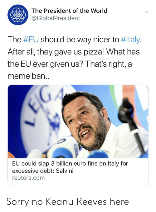 Salvini: The President of the World  @GlobalPresident  The #EU should be way nicer to #ltaly.  After all, they gave us pizza! What has  the EU ever given us? That's right, a  meme ban.  EIG  EU could slap 3 billion euro fine on Italy for  excessive debt: Salvini  reuters.com Sorry no Keanu Reeves here