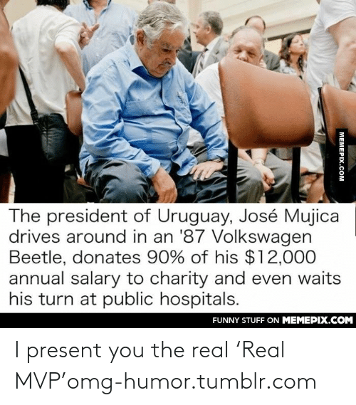 I Present: The president of Uruguay, José Mujica  drives around in an '87 Volkswagen  Beetle, donates 90% of his $12,000  annual salary to charity and even waits  his turn at public hospitals.  FUNNY STUFF ON MEMEPIX.COM  MEMEPIX.COM I present you the real 'Real MVP'omg-humor.tumblr.com