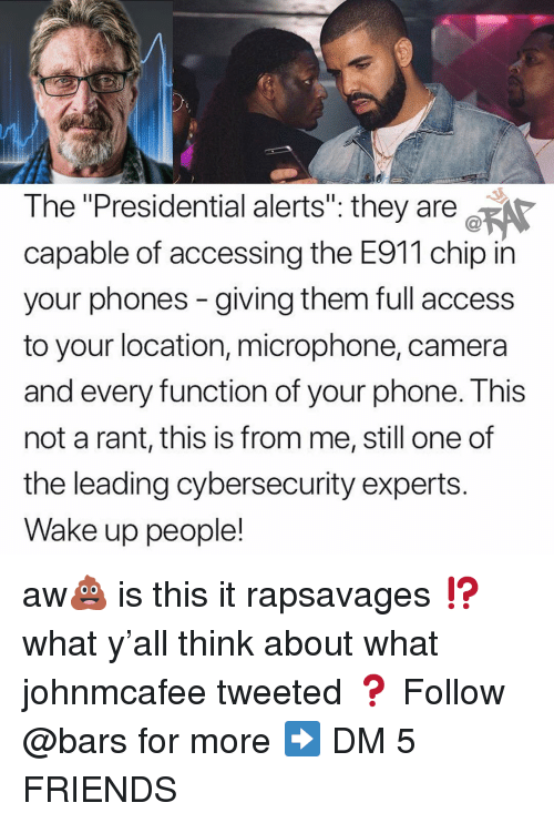 "Friends, Memes, and Phone: The ""Presidential alerts"": they are  capable of accessing the E911 chip in  your phones - giving them full access  to your location, microphone, camera  and every function of your phone. This  not a rant, this is from me, still one of  the leading cybersecurity experts.  Wake up people! aw💩 is this it rapsavages ⁉️what y'all think about what johnmcafee tweeted ❓ Follow @bars for more ➡️ DM 5 FRIENDS"