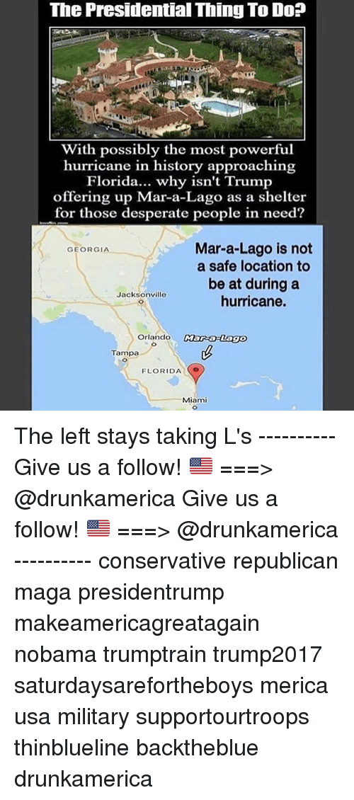 Nobama: The Presidential Thing To Do?  With possibly the most powerful  hurricane in history approaching  Florida... why isn't Trump  offering up Mar-a-Lago as a shelter  for those desperate people in need?  Mar-a-Lago is not  a safe location to  be at during a  hurricane.  GEORGIA  Jacksonville  Orlando  Tampa  FLORIDA  Miami The left stays taking L's ---------- Give us a follow! 🇺🇸 ===> @drunkamerica Give us a follow! 🇺🇸 ===> @drunkamerica ---------- conservative republican maga presidentrump makeamericagreatagain nobama trumptrain trump2017 saturdaysarefortheboys merica usa military supportourtroops thinblueline backtheblue drunkamerica