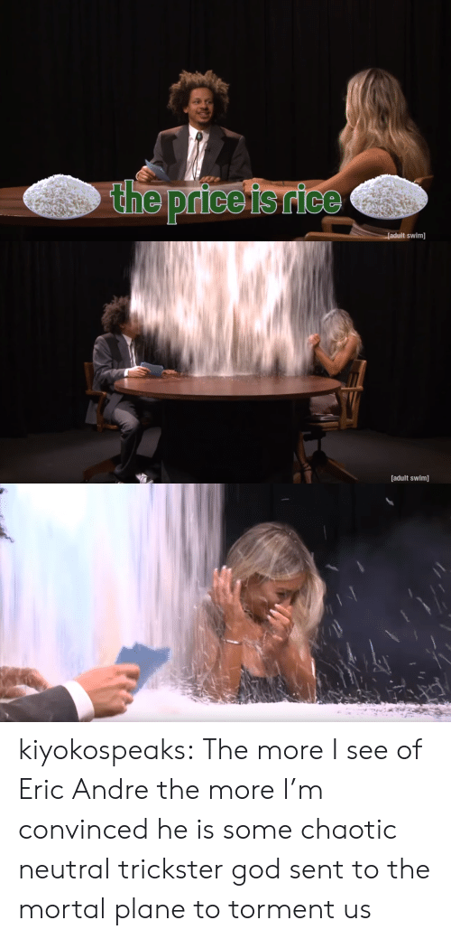 chaotic neutral: the price isrice  adult swim]   [adult swim] kiyokospeaks: The more I see of Eric Andre the more I'm convinced he is some chaotic neutral trickster god sent to the mortal plane to torment us