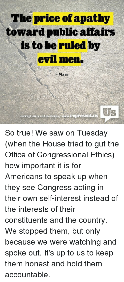 Memes, The Office, and Apathy: The price of apathy  toward public affairs  is to be ruled by  evil men.  Plato  corruption is unAmericaD  www.represent use So true! We saw on Tuesday (when the House tried to gut the Office of Congressional Ethics) how important it is for Americans to speak up when they see Congress acting in their own self-interest instead of the interests of their constituents and the country. We stopped them, but only because we were watching and spoke out. It's up to us to keep them honest and hold them accountable.