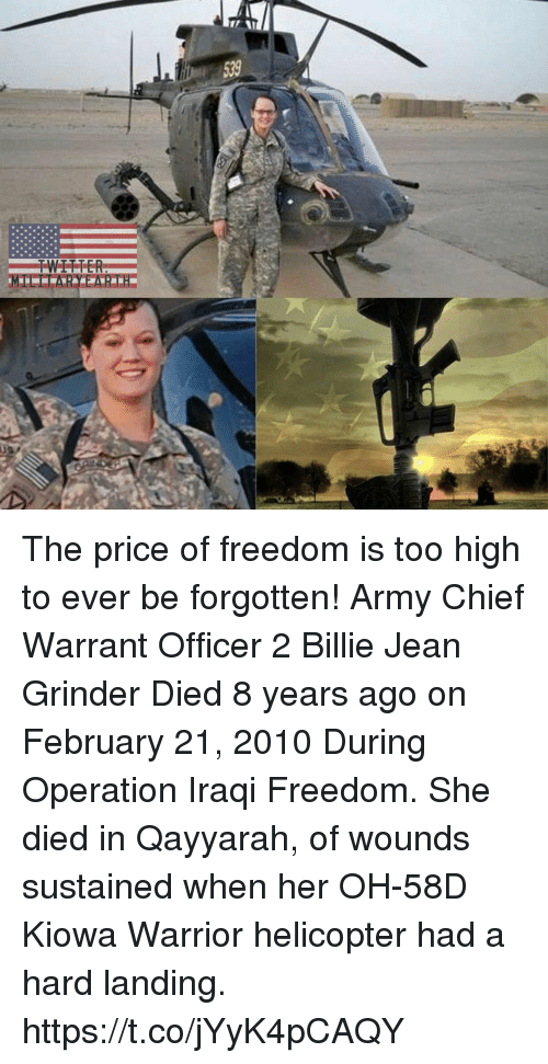 Billie Jean, Memes, and Army: The price of freedom is too high to ever be forgotten! Army Chief Warrant Officer 2 Billie Jean Grinder Died 8 years ago on February 21, 2010 During Operation Iraqi Freedom. She died in Qayyarah, of wounds sustained when her OH-58D Kiowa Warrior helicopter had a hard landing. https://t.co/jYyK4pCAQY