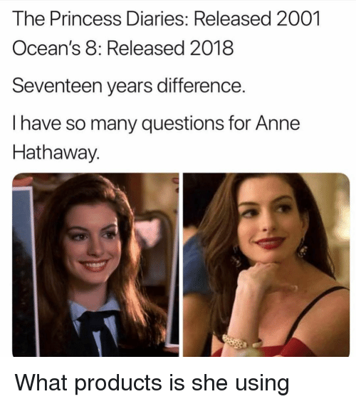Oceans 8: The Princess Diaries: Released 2001  Ocean's 8: Released 2018  Seventeen years difference.  I have so many questions for Anne  Hathaway. What products is she using