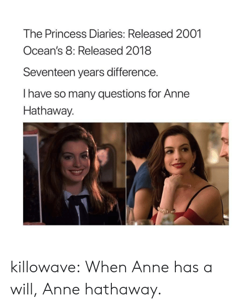 Oceans 8: The Princess Diaries: Released 2001  Ocean's 8: Released 2018  Seventeen years difference.  I have so many questions for Anne  Hathaway.  2 killowave:  When Anne has a will, Anne hathaway.