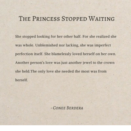 imperfect: THE PRINCESS STOPPED WAITING  She stopped looking for her other half. For she realized she  was whole. Unblemished nor lacking, she was imperfect  perfection itself. She blamelessly loved herself on her own.  Another person's love was just another jewel to the crown  she held.The only love she needed the most was from  herself.  CONEE BERDERA