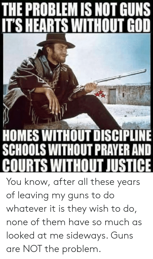 discipline: THE PROBLEM IS NOT GUNS  ITS HEARTS WITHOUT GOD  HOMES WITHOUT DISCIPLINE  SCHOOLS WITHOUT PRAYER AND  COURTS WITHOUT JUSTICE You know, after all these years of leaving my guns to do whatever it is they wish to do, none of them have so much as looked at me sideways. Guns are NOT the problem.
