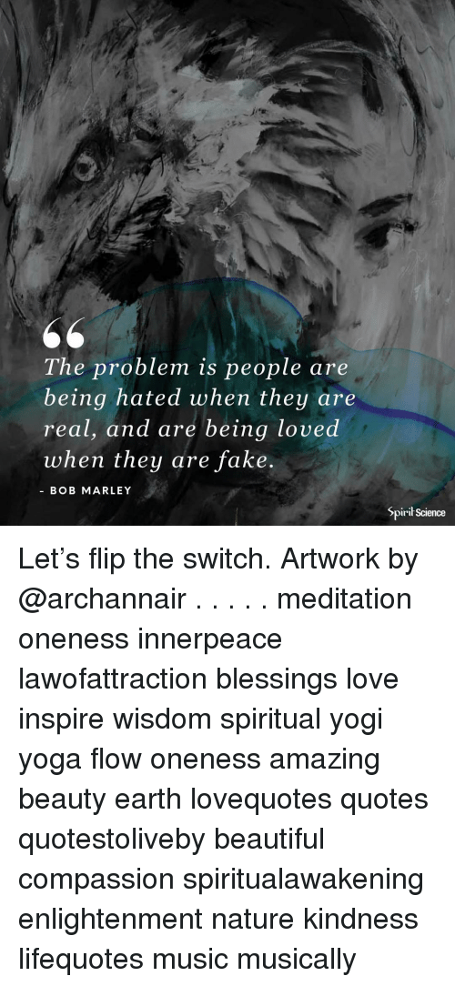 Bob Marley: The problem is people are  being hated when they are  real, and are being loved  when they are fake  BOB MARLEY  Spirił Science Let's flip the switch. Artwork by @archannair . . . . . meditation oneness innerpeace lawofattraction blessings love inspire wisdom spiritual yogi yoga flow oneness amazing beauty earth lovequotes quotes quotestoliveby beautiful compassion spiritualawakening enlightenment nature kindness lifequotes music musically